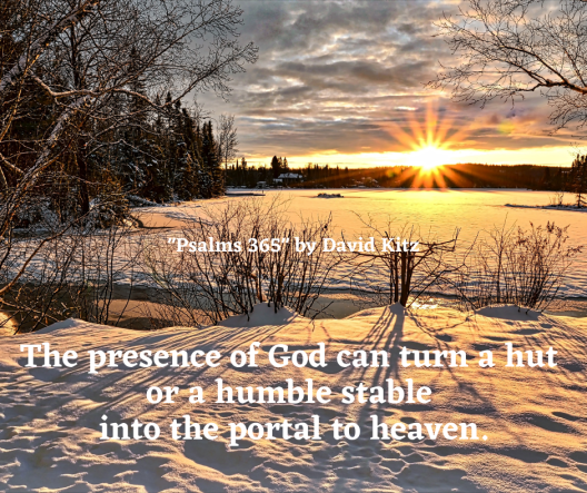 The presence of God can turn a hut or a humble stable into the portal to heaven.