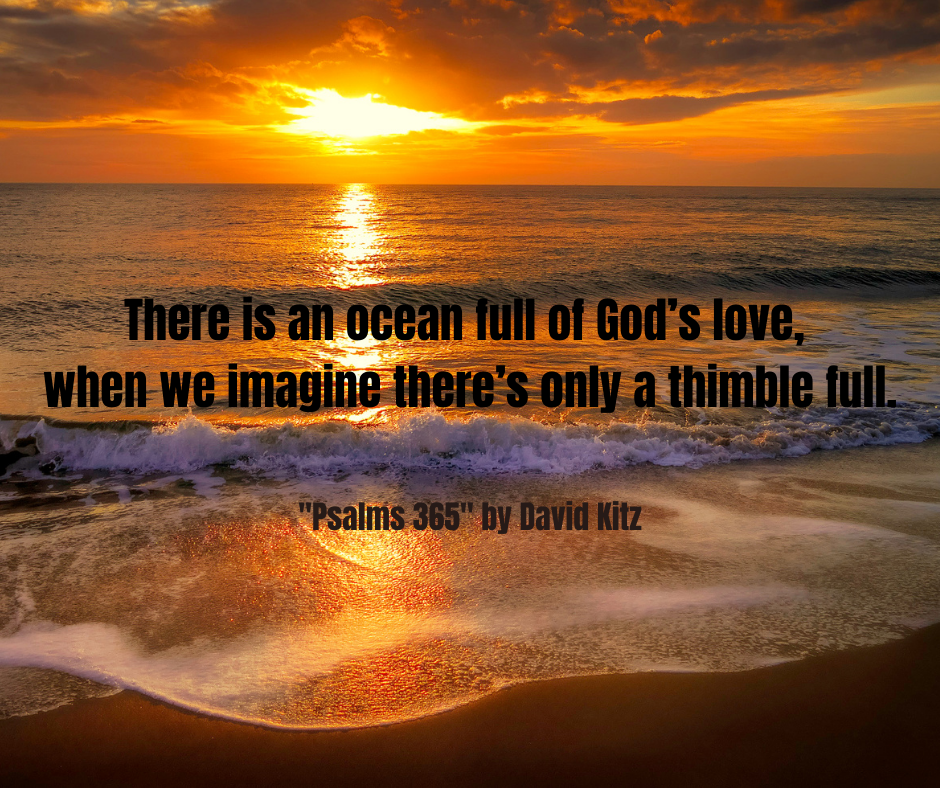 There is an ocean full of God's love, when we imagine there's only a thimble full.